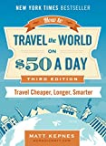 How to Travel the World on 50 a Day: Third Edition: Travel Cheaper, Longer, Smarter