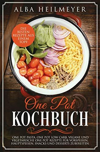 One Pot Kochbuch: Die besten Rezepte aus einem Topf - One Pot Pasta, One Pot Low Carb, vegane und vegetarische One Pot Rezepte für Vorspeisen, Hauptspeisen, Snacks und Desserts zubereiten