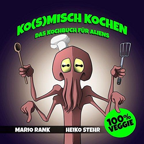 Ko(s)misch Kochen: Das Kochbuch für Aliens