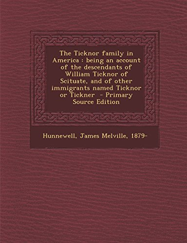 The Ticknor Family in America: Being an Account of the Descendants of William Ticknor of Scituate, and of Other Immigrants Named Ticknor or Tickner -