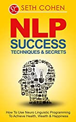 NLP: Success Techniques & Secrets How To Use Neuro Linguistic Programming To Achieve Health, Wealth & Happiness (Neuro Linguistic Programming Communication Skills Book 1) (English Edition)