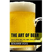 The Art of Beer: How to Brew Beer, Ale, Lager, Stout and Barley Wine from Scratch (How to Distill Liqueur, Brew Beer, and Make Wine and Other Alcohols Book Book 4)
