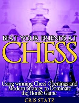 Beat Your Friends at Chess - Chess strategy and openings to dominate the home game by [Statz, Cris]