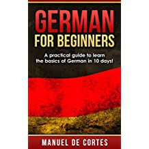 German: German For Beginners: A Practical Guide to Learn the Basics of German in 10 Days! (Italian, Learn Italian, Learn Spanish, Spanish, Learn French, ... Learn German, Language) (English Edition)
