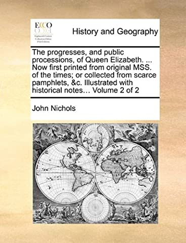 The Progresses, and Public Processions, of Queen Elizabeth. ... Now First Printed from Original Mss. of the Times; Or Collected from Scarce Pamphlets, ... with Historical Notes... Volume 2 of 2