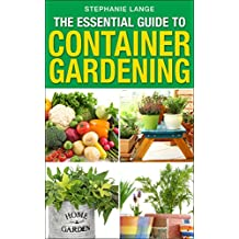 The Essential Guide to Container Gardening:  Growing Organic Herbs & Vegetables In Any Space or Container Has Never Been This Easy! Grow Like A PRO And Have Fun Doing It! (English Edition)