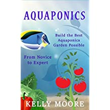 Aquaponics Build the Best Aquaponics Garden Possible From Novice to Expert (Aquaponics, Hydroponics, Homesteading, Organic Gardening, Self sufficiency) (English Edition)