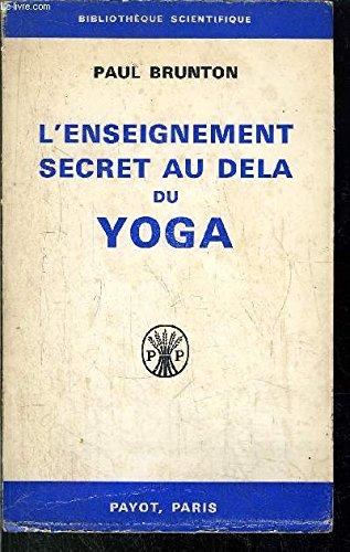 L'enseignement secret au delà du yoga. traduit de l'anglais par rené jouan par Brunton Paul