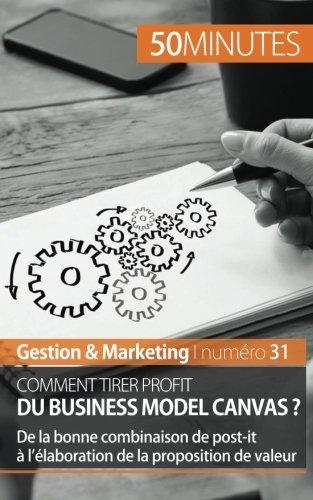 Comment tirer profit du Business Model Canvas ?: De la bonne combinaison de post-it ?? l'??laboration de la proposition de valeur by Magali Marbaise (2015-09-02)