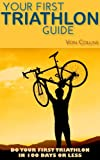 Your First Triathlon Guide:  Do Your First Triathlon in 100 Days or Less
