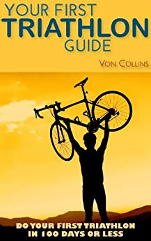 Your First Triathlon Guide:  Do Your First Triathlon in 100 Days or Less (English Edition) par [Collins, Von]