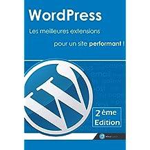 Wordpress : Les meilleures extensions pour un site performant ! [2ème Edition]: Réaliser un site sous wordpress avec une sélection des meilleurs plugins