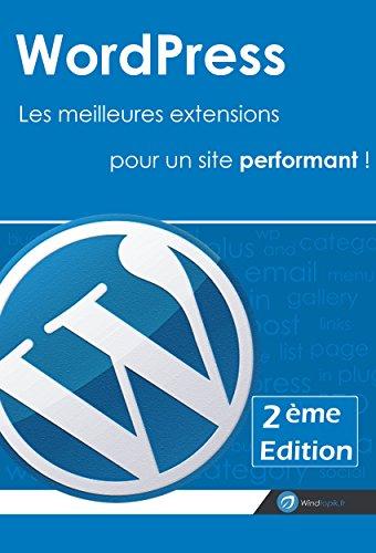 Wordpress : Les meilleures extensions pour un site performant ! [2me Edition]: Raliser un site sous wordpress avec une slection des meilleurs plugins