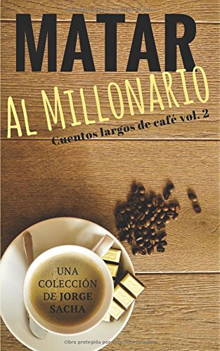 Matar al millonario (Cuentos largos de café) por Jorge Sacha