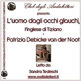 L'uomo dagli occhi glauchi. L'inglese di Tiziano letto da Sandra Tedeschi. Audiolibro. 2 CD Audio formato MP3