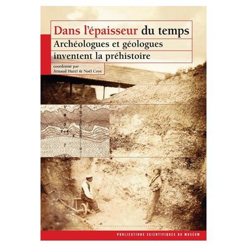 Dans l'épaisseur du temps : Archéologues et géologues inventent la préhistoire