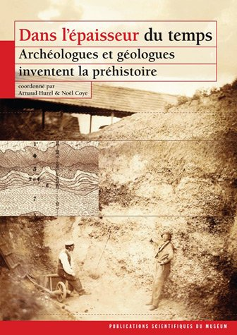 Dans l'épaisseur du temps : Archéologues et géologues inventent la préhistoire par Arnaud Hurel, Noël Coye