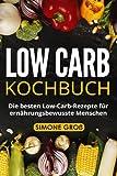 Low Carb Kochbuch: Die besten Low-Carb-Rezepte für ernährungsbewusste Menschen. - Simone Groß