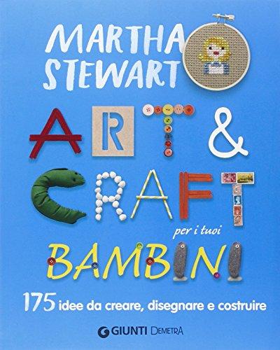 Art & craft per i tuoi bambini. 175 idee da creare disegnare e costruire