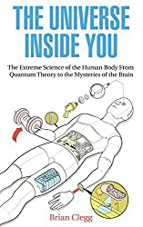 The Universe Inside You: The Extreme Science of the Human Body From Quantum Theory to the Mysteries of the Brain (NONE) by Brian Clegg (2012-06-19)