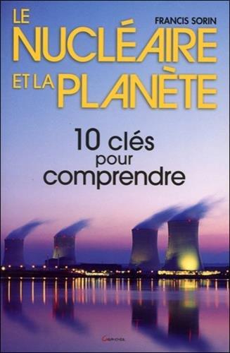 Le nucléaire et la planète : Dix clés pour comprendre par Francis Sorin