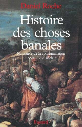 Histoire des choses banales : Naissance de la consommation (XVIIe-XIXe siècle) (Nouvelles Etudes Historiques) par Daniel Roche