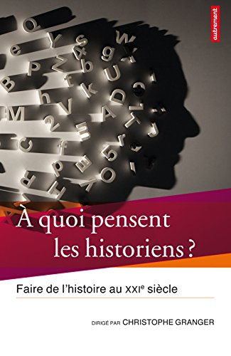À quoi pensent les historiens ?: Faire de l'Histoire au XXIe siècle