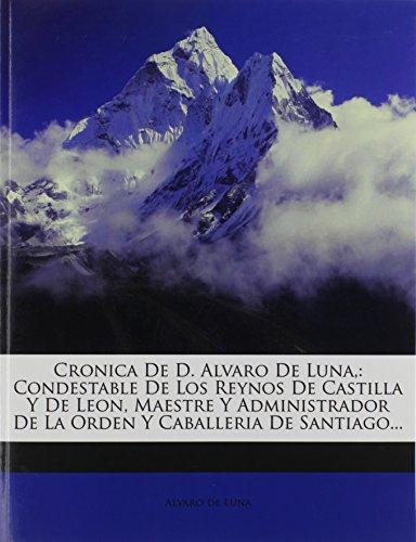 Cronica De D. Alvaro De Luna,: Condestable De Los Reynos De Castilla Y De Leon, Maestre Y Administrador De La Orden Y Caballeria De Santiago.