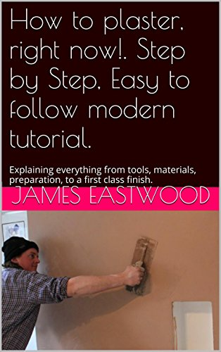 Plastering . Modern, Clearly explained, Step by Step, Easy to follow real life detailed (with pictures) tutorial.: Explaining everything from tools, materials, ... to a first class finish. (English Edition)