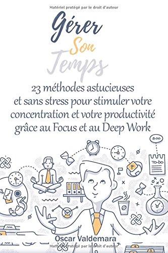 Grer son temps : 23 mthodes astucieuses et sans stress  pour stimuler votre concentration et votre productivit grce au Focus et au Deep Work: 5 raisons au manque de concentration + 10 obstacles