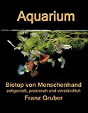 : Aquarium-Biotop von Menschenhand: zeitgemäß, praxisnah und verständlich