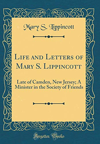 Life and Letters of Mary S. Lippincott: Late of Camden, New Jersey; A Minister in the Society of Friends (Classic Reprint)