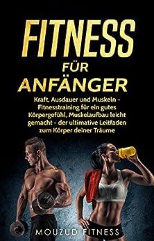 Fitness für Anfänger: Kraft, Ausdauer und Muskeln - Fitnesstraining für ein gutes Körpergefühl, Muskelaufbau leicht gemacht - der ultimative Leitfaden zum Körper deiner Träume
