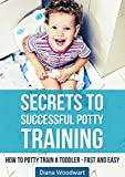 Secrets to Successful Potty Training: How to Potty Train a Toddler - Fast and Easy (Parenting Children, Toilet Training, Stress Free, A Parent's Guide)