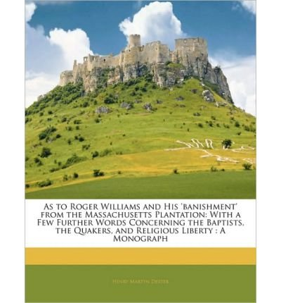 As to Roger Williams and His 'Banishment' from the Massachusetts Plantation: With a Few Further Words Concerning the Baptists, the Quakers, and Religious Liberty: A Monograph (Paperback) - Common