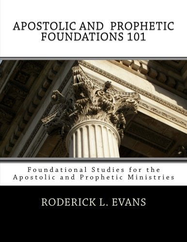 Apostolic and Prophetic Foundations 101: Foundational Studies for the Apostolic and Prophetic Ministries by Roderick L. Evans (2014-08-22)