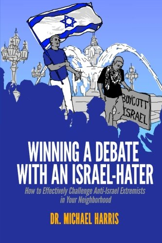 Winning A Debate With An Israel-Hater: How to Effectively Challenge Anti-Israel Extremists in Your Neighborhood por Dr. Michael Harris