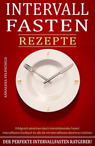 3d7f001270 Intervallfasten Rezepte: Der perfekte Intervallfasten Ratgeber! Erfolgreich  abnehmen durch intermittierendes Fasten! Intervallfasten Kochbuch
