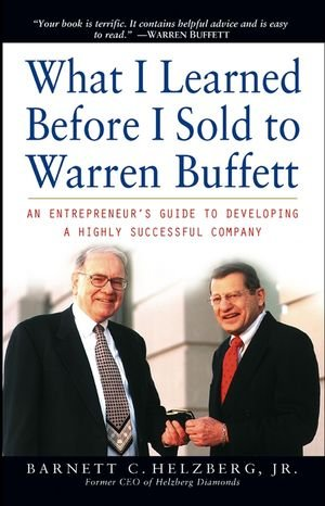 What I Learned Before I Sold to Warren Buffett: An Entrepreneurs Guide to Developing a Highly Successful Company