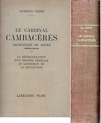 Charles Ledr. Le Cardinal Cambacrs, archevque de Rouen : 1802-1818. La rorganisation d'un diocse franais au lendemain de la Rvolution