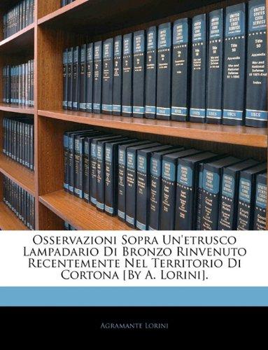 Osservazioni Sopra Un'etrusco Lampadario Di Bronzo Rinvenuto Recentemente Nel Territorio Di Cortona [By A. Lorini].