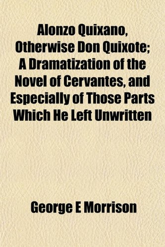 Alonzo Quixano, Otherwise Don Quixote; A Dramatization of the Novel of Cervantes, and Especially of Those Parts Which He Left Unwritten