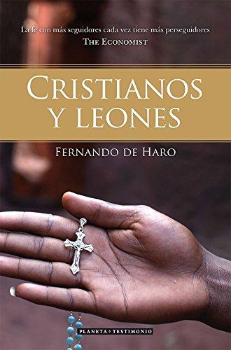 Cristianos y leones: La fe con más seguidores cada vez tiene más perseguidores (The Economist) (Planeta Testimonio) por Fernando de Haro