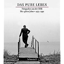 Das pure Leben: Fotografien aus der DDR. Die späten Jahre 1975–1990