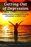 Getting Out of Depression: Your ultimate guide to overcoming depression and attaining a happy life!