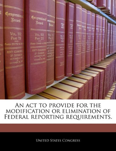 An act to provide for the modification or elimination of Federal reporting requirements.