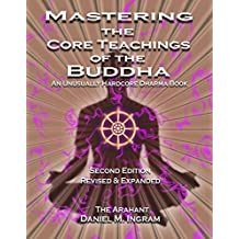 Mastering the Core Teachings of the Buddha: An Unusually Hardcore Dharma Book - Second Edition