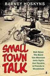 Small Town Talk: Bob Dylan, The Band, Van Morrison, Janis Joplin, Jimi Hendrix & Friends in Woodstock by Barney Hoskyns (2016-02-18)