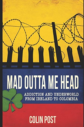 Mad Outta Me Head: Addiction and Underworld from Ireland to Colombia Rosa Dock