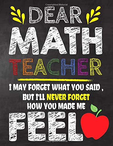Dear Math  Teacher I May Forget What You Said, But I'll Never Forget How You Made Me Feel: Teacher Appreciation Gift,gift from student to teacher,you ... or notebook Year end ,teacher day gift